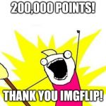 X All The Y Meme | 200,000 POINTS! THANK YOU IMGFLIP! | image tagged in memes,x all the y | made w/ Imgflip meme maker