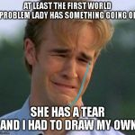 :( | AT LEAST THE FIRST WORLD PROBLEM LADY HAS SOMETHING GOING ON SHE HAS A TEAR AND I HAD TO DRAW MY OWN | image tagged in memes,1990s first world problems | made w/ Imgflip meme maker