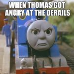 Thomas the tank engine | WHEN THOMAS GOT ANGRY AT THE DERAILS | image tagged in thomas the tank engine | made w/ Imgflip meme maker