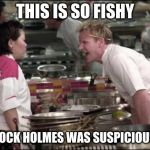 Angry Chef Gordon Ramsay Meme | THIS IS SO FISHY SHERLOCK HOLMES WAS SUSPICIOUS OF IT | image tagged in memes,angry chef gordon ramsay | made w/ Imgflip meme maker