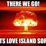 Atomic Bomb on Love Island | THERE WE GO! THATS LOVE ISLAND SORTED | image tagged in atomic bomb | made w/ Imgflip meme maker