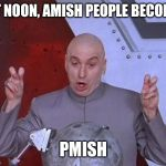 Amish People | AT NOON, AMISH PEOPLE BECOME PMISH | image tagged in memes,dr evil laser | made w/ Imgflip meme maker