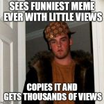 Scumbag Steve Meme | SEES FUNNIEST MEME EVER WITH LITTLE VIEWS COPIES IT AND GETS THOUSANDS OF VIEWS | image tagged in memes,scumbag steve | made w/ Imgflip meme maker