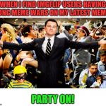 I may exaggerate about quantity. ;)   A party at Nixie's place is always welcome! Party on and be excellent to each other! :) | WHEN I FIND IMGFLIP USERS HAVING LONG MEME WARS ON MY LATEST MEME. PARTY ON! | image tagged in wolf party,nixieknox,memes,meme wars | made w/ Imgflip meme maker