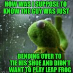 Sorry Dude | HOW WAS I SUPPOSE TO  KNOW THE GUY WAS JUST BENDING OVER TO TIE HIS SHOE AND DIDN'T WANT TO PLAY LEAP FROG | image tagged in sometimes i wonder,memes,frog,how rude,but thats none of my business,shoes | made w/ Imgflip meme maker