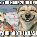 Original Stoner Dog Meme | WHEN YOU HAVE 2000 UPVOTES AND YOUR BROTHER HAS NONE | image tagged in memes,original stoner dog | made w/ Imgflip meme maker
