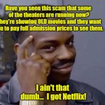 And Makin' My Own Popcorn For Pennies! | Have you seen this scam that some of the theaters are running now? They're showing OLD movies and they want you to pay full admission prices | image tagged in smart black guy,movie theaters,old movies,memes | made w/ Imgflip meme maker