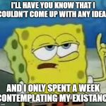 Ill Have You Know Spongebob Meme | I'LL HAVE YOU KNOW THAT I COULDN'T COME UP WITH ANY IDEAS AND I ONLY SPENT A WEEK CONTEMPLATING MY EXISTANCE | image tagged in memes,ill have you know spongebob | made w/ Imgflip meme maker