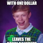 good luck brian | ENTERS A CASINO WITH ONE DOLLAR LEAVES THE HOUSE BANKRUPT | image tagged in good luck brian | made w/ Imgflip meme maker