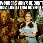 Wizard of oz | WONDERS WHY SHE CAN'T FIND A LONG TERM BOYFRIEND | image tagged in wizard of oz | made w/ Imgflip meme maker