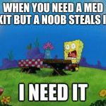 spongebob I need it | WHEN YOU NEED A MED KIT BUT A NOOB STEALS IT | image tagged in spongebob i need it | made w/ Imgflip meme maker