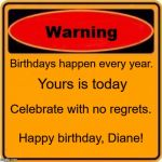 Warning Sign Meme | Birthdays happen every year. Celebrate with no regrets. Yours is today Happy birthday, Diane! | image tagged in memes,warning sign | made w/ Imgflip meme maker
