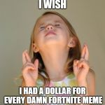 I wish | I WISH I HAD A DOLLAR FOR EVERY DAMN FORTNITE MEME | image tagged in i wish | made w/ Imgflip meme maker