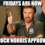 Chuck Norris Approves Meme | FRIDAYS ARE NOW CHUCK NORRIS APPROVED | image tagged in memes,chuck norris approves,chuck norris | made w/ Imgflip meme maker