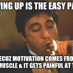 Jroc113 | GIVING UP IS THE EASY PART BECUZ MOTIVATION COMES FROM THE MUSCLE & IT GETS PAINFUL AT TIMES | image tagged in scarface serious | made w/ Imgflip meme maker