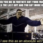 I See This as an Absolute Win! | WHEN YOU DIE IN FORTNITE BUT YOUR FRIEND KILLS THE LAST GUY AND YOU GOT MORE KILLS | image tagged in i see this as an absolute win | made w/ Imgflip meme maker