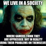 Gamers shut up | WE LIVE IN A SOCIETY WHERE GAMERS THINK THEY ARE OPPRESSED. BUT IN REALITY BRING THEIR PROBLEMS ON THEMSELVES | image tagged in joker it's simple we kill the batman,memes,gamers rise up,gamers are oppressed,gamers,the joker | made w/ Imgflip meme maker
