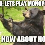 Mononpoly | FRIEND: LETS PLAY MONOPOLY ME: | image tagged in memes,how about no bear,monopoly | made w/ Imgflip meme maker