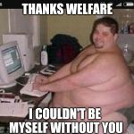 Fat man at work | THANKS WELFARE I COULDN'T BE MYSELF WITHOUT YOU | image tagged in fat man at work | made w/ Imgflip meme maker