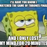 Ill Have You Know Spongebob Meme | I'LL HAVE YOU KNOW I WATCHED THE GAME OF THRONES FINALE AND I ONLY LOST MY MIND FOR 20 MINUTES. | image tagged in memes,ill have you know spongebob | made w/ Imgflip meme maker