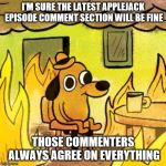 Hey, a new Applejack episode | I'M SURE THE LATEST APPLEJACK EPISODE COMMENT SECTION WILL BE FINE THOSE COMMENTERS ALWAYS AGREE ON EVERYTHING | image tagged in dog in burning house | made w/ Imgflip meme maker