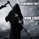 Death | REMEMBER YOU WILL DIE NOW CHEER UP ! | image tagged in death | made w/ Imgflip meme maker
