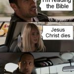 Reading the Bible | I'm reading the Bible Jesus Christ dies | image tagged in memes,the rock driving | made w/ Imgflip meme maker