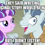 But I didn't listen - Party Favor - My Little Pony | THEY SAID WRITING ORIGINAL STUFF WOULD BE HARD BUT I DIDN'T LISTEN! | image tagged in but i didn't listen - party favor - my little pony,writing,writer,fanfiction | made w/ Imgflip meme maker