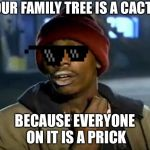 Y'all Got Any More Of That Meme | YOUR FAMILY TREE IS A CACTUS BECAUSE EVERYONE ON IT IS A PRICK | image tagged in memes,y'all got any more of that | made w/ Imgflip meme maker