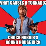 Chuck Norris With Guns Meme | WHAT CAUSES A TORNADO? CHUCK NORRIS'S ROUND HOUSE KICK | image tagged in memes,chuck norris with guns,chuck norris | made w/ Imgflip meme maker