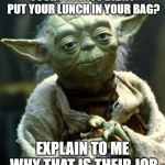 Star Wars Yoda Meme | YOUR PARENTS DIDNT PUT YOUR LUNCH IN YOUR BAG? EXPLAIN TO ME WHY THAT IS THEIR JOB | image tagged in memes,star wars yoda | made w/ Imgflip meme maker