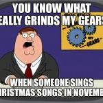 Peter Griffin News Meme | YOU KNOW WHAT REALLY GRINDS MY GEARS? WHEN SOMEONE SINGS CHRISTMAS SONGS IN NOVEMBER | image tagged in memes,peter griffin news | made w/ Imgflip meme maker