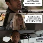 The Rock Driving Meme | How did you know I wasn't a serial killer before you got in my car? there being two serial killers in one car is highly unlikely | image tagged in memes,the rock driving | made w/ Imgflip meme maker