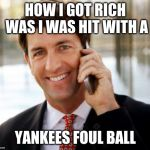 Arrogant Rich Man Meme | HOW I GOT RICH WAS I WAS HIT WITH A YANKEES FOUL BALL | image tagged in memes,arrogant rich man | made w/ Imgflip meme maker