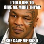 Disappointed Tyson Meme | I TOLD HER TO GIVE ME MORE THYME SHE GAVE ME BASIL | image tagged in memes,disappointed tyson | made w/ Imgflip meme maker