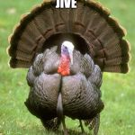 Turkey Meme | JIVE | image tagged in memes,turkey | made w/ Imgflip meme maker