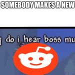 Why do I hear boss music | WHEN SOMEBODY MAKES A NEW MEME | image tagged in why do i hear boss music | made w/ Imgflip meme maker