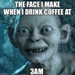 Gollum Meme | THE FACE I MAKE WHEN I DRINK COFFEE AT 3AM | image tagged in memes,gollum | made w/ Imgflip meme maker