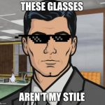 Archer Meme | THESE GLASSES AREN'T MY STILE | image tagged in memes,archer | made w/ Imgflip meme maker