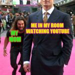 Jason Momoa Henry Cavill Meme | ME IN MY ROOM WATCHING YOUTUBE MY MOM | image tagged in jason momoa henry cavill meme | made w/ Imgflip meme maker