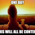 Lion King Meme | ONE DAY THIS WILL ALL BE CONTENT | image tagged in memes,lion king | made w/ Imgflip meme maker