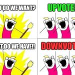 What Do We Want Meme | WHAT DO WE WANT? UPVOTE!! WHAT DO WE HAVE!! DOWNVOTE!! | image tagged in memes,what do we want | made w/ Imgflip meme maker