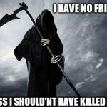 Death | I HAVE NO FRIENDS I GUESS I SHOULD'NT HAVE KILLED THEM | image tagged in death | made w/ Imgflip meme maker
