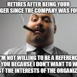 "Scumbag Boss Meme | RETIRES AFTER BEING YOUR MANAGER SINCE THE COMPANY WAS FOUNDED ""I'M NOT WILLING TO BE A REFERENCE FOR YOU BECAUSE I DON'T WANT TO WORK AGAIN 