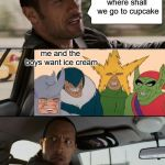 The Rock Driveling | where shall we go to cupcake me and the boys want ice cream | image tagged in memes,the rock driving,me and the boys | made w/ Imgflip meme maker