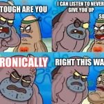 How Tough Are You Meme | HOW TOUGH ARE YOU I CAN LISTEN TO NEVER GONNA GIVE YOU UP                                               SO? UNIRONICALLY RIGHT THIS WAY SIR | image tagged in memes,how tough are you | made w/ Imgflip meme maker