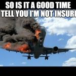 plane crash | SO IS IT A GOOD TIME TO TELL YOU I'M NOT INSURED? | image tagged in plane crash | made w/ Imgflip meme maker