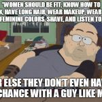 "A chance with a guy like me | ""WOMEN SHOULD BE FIT, KNOW HOW TO COOK, HAVE LONG HAIR, WEAR MAKEUP, WEAR PINK AND FEMININE COLORS, SHAVE, AND LISTEN TO MEN OR ELSE THEY DO 