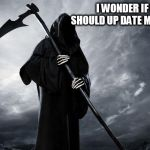 Death | I WONDER IF I SHOULD UP DATE MY LOOK | image tagged in death | made w/ Imgflip meme maker