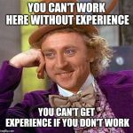 Creepy Condescending Wonka Meme | YOU CAN'T WORK HERE WITHOUT EXPERIENCE YOU CAN'T GET EXPERIENCE IF YOU DON'T WORK | image tagged in memes,creepy condescending wonka | made w/ Imgflip meme maker